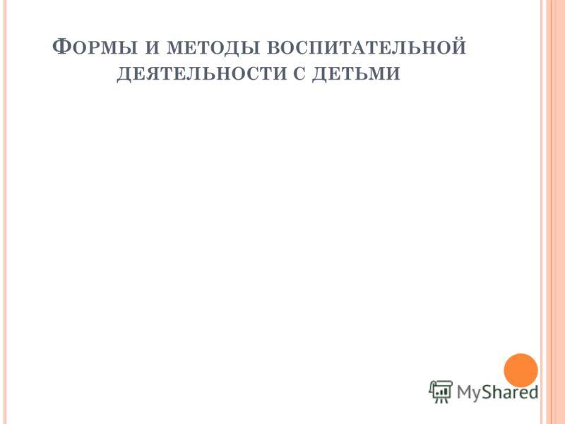 Ф ОРМЫ И МЕТОДЫ ВОСПИТАТЕЛЬНОЙ ДЕЯТЕЛЬНОСТИ С ДЕТЬМИ