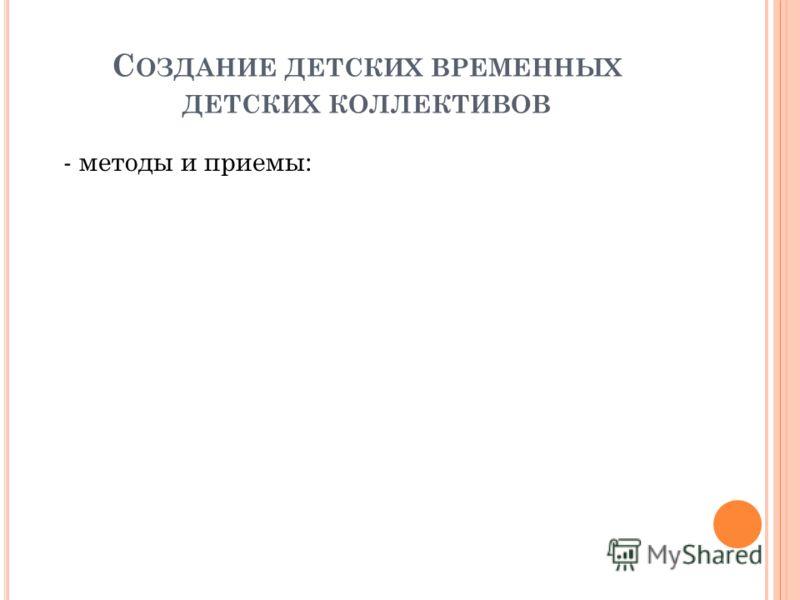 С ОЗДАНИЕ ДЕТСКИХ ВРЕМЕННЫХ ДЕТСКИХ КОЛЛЕКТИВОВ - методы и приемы:
