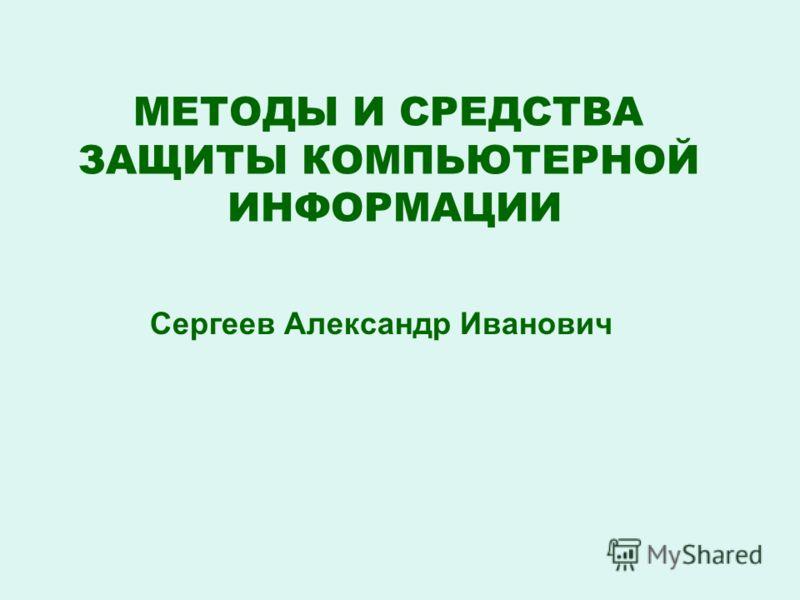 МЕТОДЫ И СРЕДСТВА ЗАЩИТЫ КОМПЬЮТЕРНОЙ ИНФОРМАЦИИ Сергеев Александр Иванович
