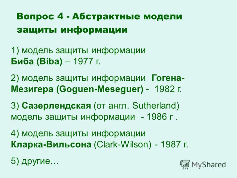 1) модель защиты информации Биба (Biba) – 1977 г. 2) модель защиты информации Гогена- Мезигера (Goguen-Meseguer) - 1982 г. 3) Сазерлендская (от англ. Sutherland) модель защиты информации - 1986 г. 4) модель защиты информации Кларка-Вильсона (Clark-Wi