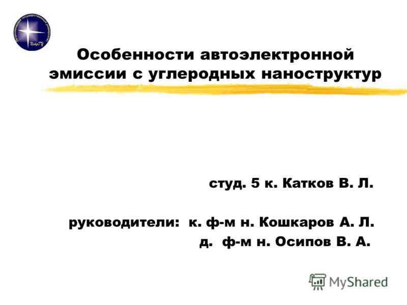 Особенности автоэлектронной эмиссии с углеродных наноструктур студ. 5 к. Катков В. Л. руководители: к. ф-м н. Кошкаров А. Л. д. ф-м н. Осипов В. А.