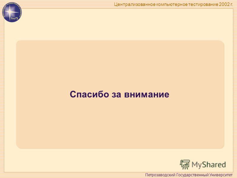 Петрозаводский Государственный Университет Централизованное компьютерное тестирование 2002 г. Спасибо за внимание