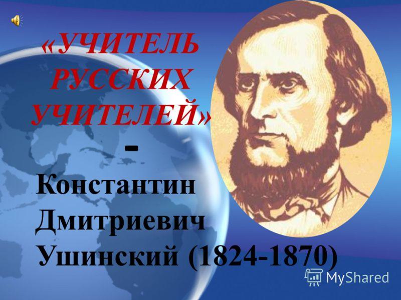Константин Дмитриевич Ушинский (1824-1870) «УЧИТЕЛЬ РУССКИХ УЧИТЕЛЕЙ» -
