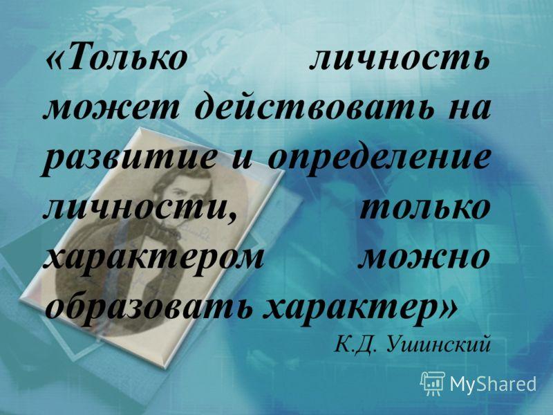 «Только личность может действовать на развитие и определение личности, только характером можно образовать характер» К.Д. Ушинский