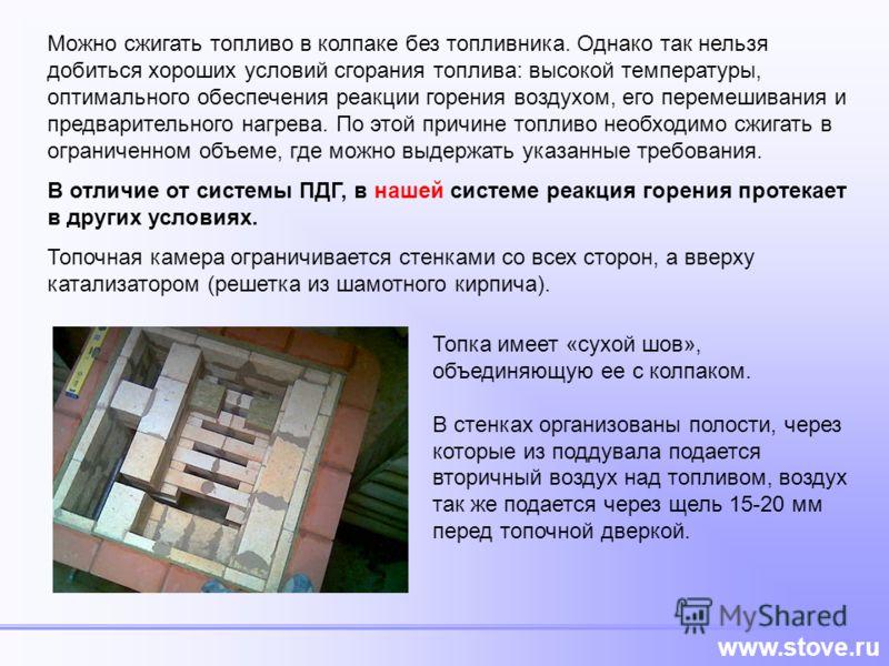 www.stove.ru Можно сжигать топливо в колпаке без топливника. Однако так нельзя добиться хороших условий сгорания топлива: высокой температуры, оптимального обеспечения реакции горения воздухом, его перемешивания и предварительного нагрева. По этой пр
