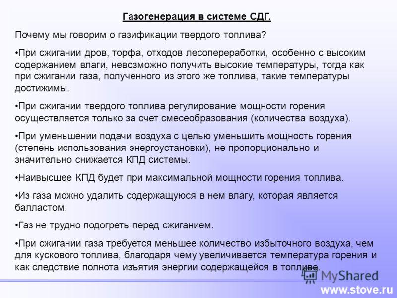 www.stove.ru Газогенерация в системе СДГ. Почему мы говорим о газификации твердого топлива? При сжигании дров, торфа, отходов лесопереработки, особенно с высоким содержанием влаги, невозможно получить высокие температуры, тогда как при сжигании газа,