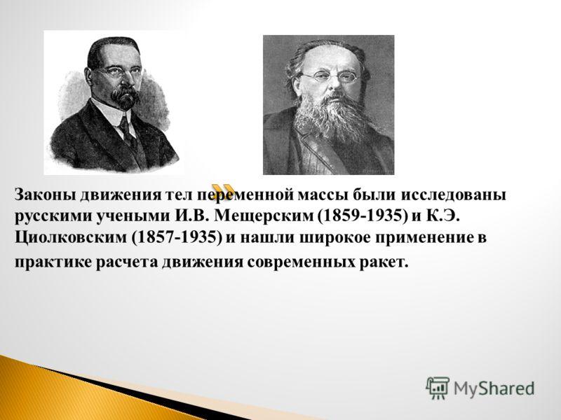 Законы движения тел переменной массы были исследованы русскими учеными И.В. Мещерским (1859-1935) и К.Э. Циолковским (1857-1935) и нашли широкое применение в практике расчета движения современных ракет.