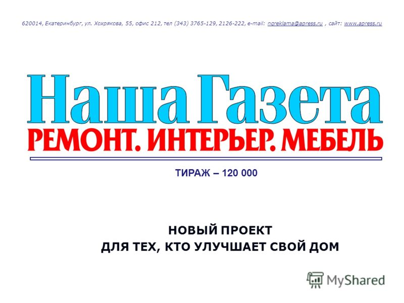 620014, Екатеринбург, ул. Хохрякова, 55, офис 212, тел (343) 3765-129, 2126-222, e-mail: ngreklama@apress.ru, сайт: www.apress.rungreklama@apress.ruwww.apress.ru НОВЫЙ ПРОЕКТ ДЛЯ ТЕХ, КТО УЛУЧШАЕТ СВОЙ ДОМ ТИРАЖ – 120 000