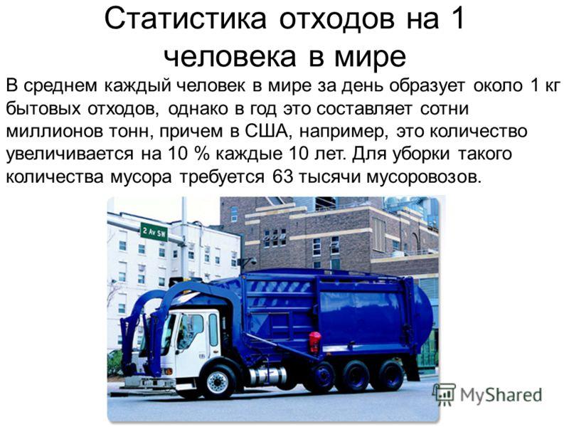 В среднем каждый человек в мире за день образует около 1 кг бытовых отходов, однако в год это составляет сотни миллионов тонн, причем в США, например, это количество увеличивается на 10 % каждые 10 лет. Для уборки такого количества мусора требуется 6