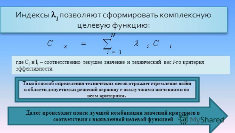 Индексы j позволяют сформировать комплексную целевую функцию : где C i и l i – соответственно текущее значение и технический вес i-го критерия эффективности. Далее происходит поиск лучшей комбинации значений критериев в соответствии с выявленной целе