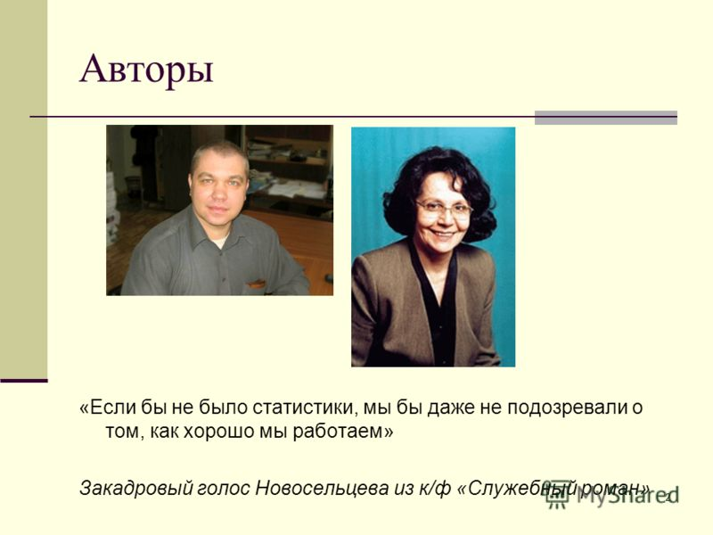 2 Авторы «Если бы не было статистики, мы бы даже не подозревали о том, как хорошо мы работаем» Закадровый голос Новосельцева из к/ф «Служебный роман»