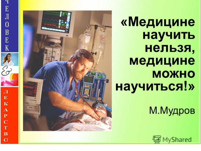 «Медицине научить нельзя, медицине можно научиться!» М.Мудров