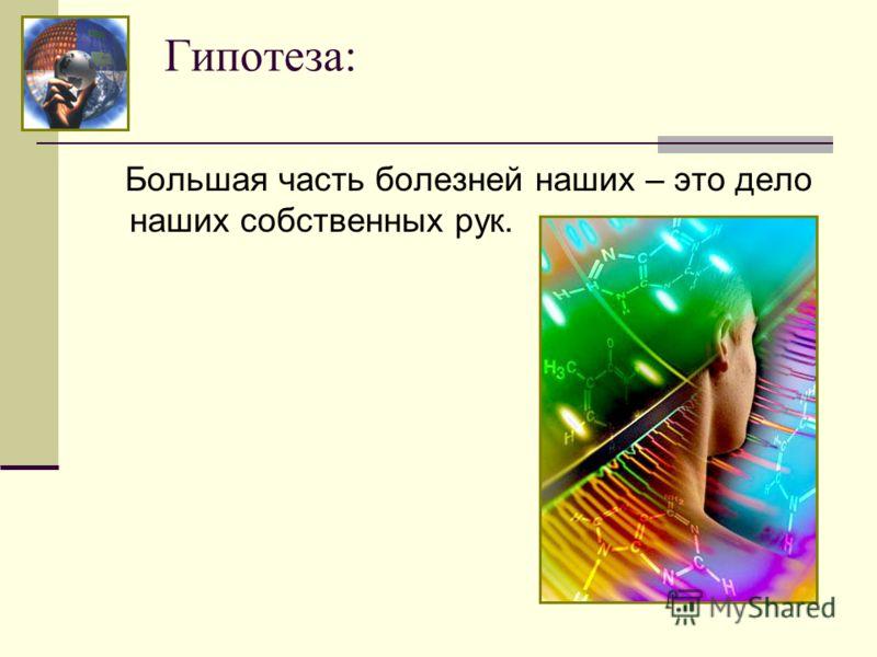 Гипотеза: Большая часть болезней наших – это дело наших собственных рук.
