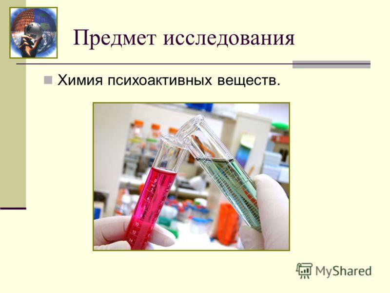 Предмет исследования Химия психоактивных веществ.