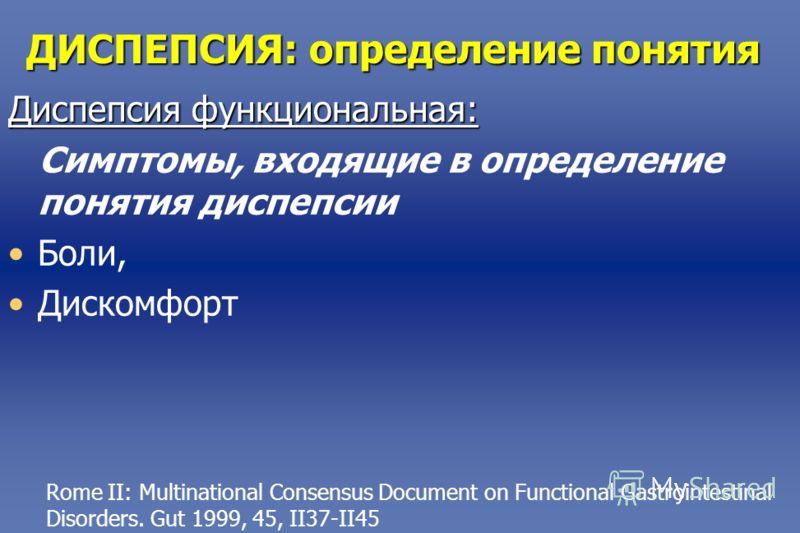 ДИСПЕПСИЯ: определение понятия Диспепсия функциональная: Симптомы, входящие в определение понятия диспепсии Боли, Дискомфорт Rome II: Multinational Consensus Document on Functional Gastrointestinal Disorders. Gut 1999, 45, II37-II45