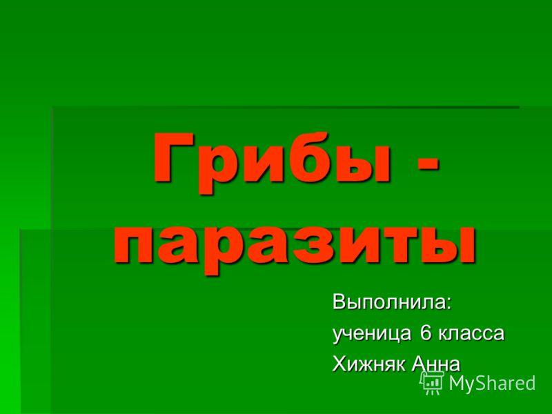 Грибы - паразиты Выполнила: ученица 6 класса Хижняк Анна