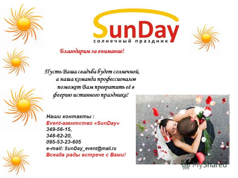 Благодарим за внимание! Пусть Ваша свадьба будет солнечной, а наша команда профессионалов поможет Вам превратить её в феерию истинного праздника! Наши контакты : Event-агентство «SunDay» 349-56-15, 348-62-20, 095-53-23-605 e-mail: SunDay_event@mail.r