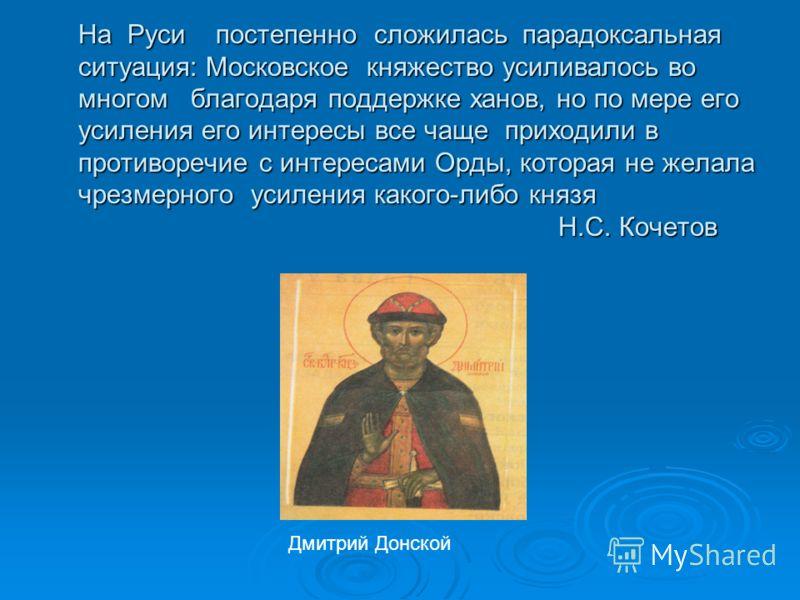 На Руси постепенно сложилась парадоксальная ситуация: Московское княжество усиливалось во многом благодаря поддержке ханов, но по мере его усиления его интересы все чаще приходили в противоречие с интересами Орды, которая не желала чрезмерного усилен