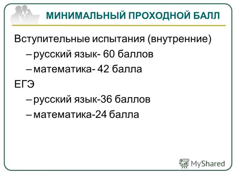 МИНИМАЛЬНЫЙ ПРОХОДНОЙ БАЛЛ Вступительные испытания (внутренние) –русский язык- 60 баллов –математика- 42 балла ЕГЭ –русский язык-36 баллов –математика-24 балла