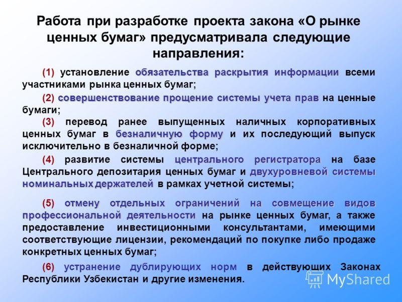 Работа при разработке проекта закона «О рынке ценных бумаг» предусматривала следующие направления: (6) устранение дублирующих норм в действующих Законах Республики Узбекистан и другие изменения. обязательства раскрытия информации (1) установление обя