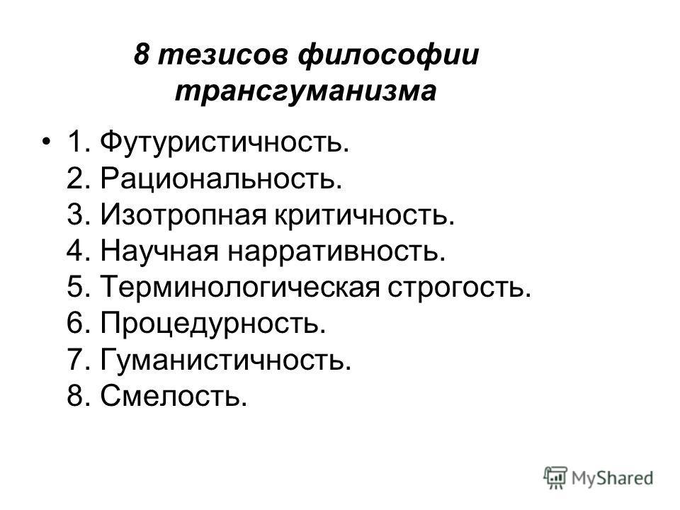 8 тезисов философии трансгуманизма 1. Футуристичность. 2. Рациональность. 3. Изотропная критичность. 4. Научная нарративность. 5. Терминологическая строгость. 6. Процедурность. 7. Гуманистичность. 8. Смелость.