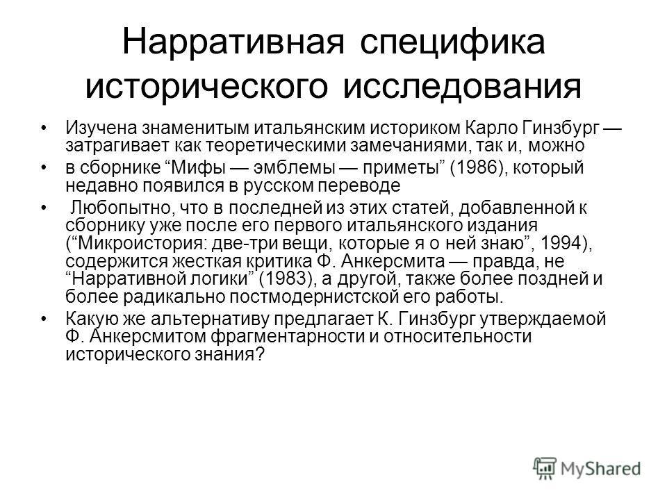 Нарративная специфика исторического исследования Изучена знаменитым итальянским историком Карло Гинзбург затрагивает как теоретическими замечаниями, так и, можно в сборнике Мифы эмблемы приметы (1986), который недавно появился в русском переводе Любо