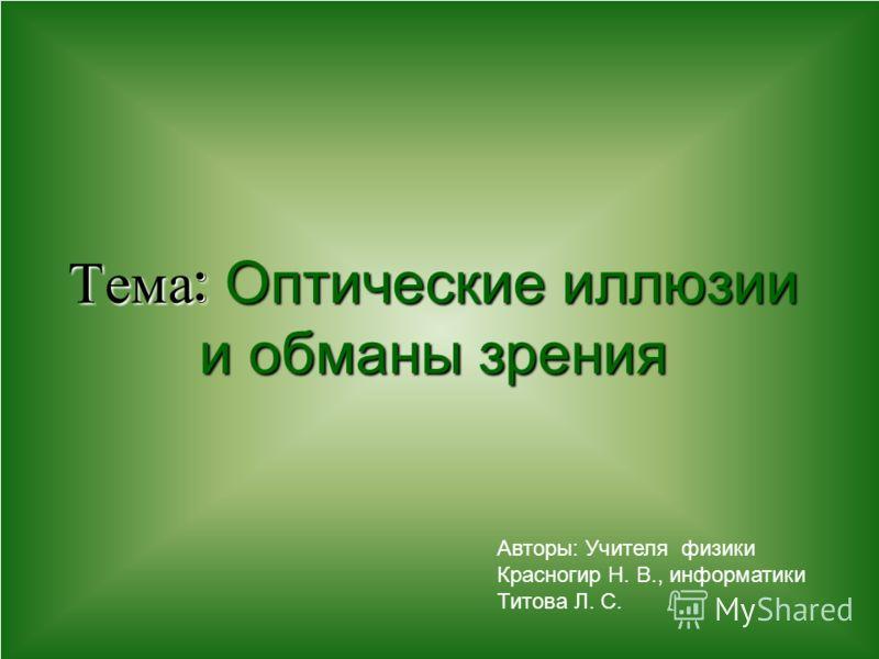 Тема : Оптические иллюзии и обманы зрения Авторы: Учителя физики Красногир Н. В., информатики Титова Л. С.