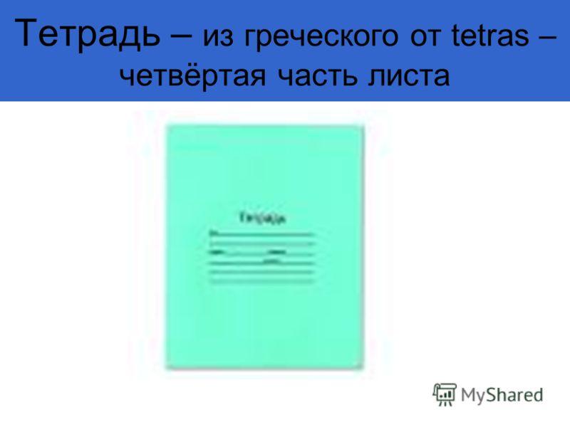Тетрадь – из греческого от tetras – четвёртая часть листа