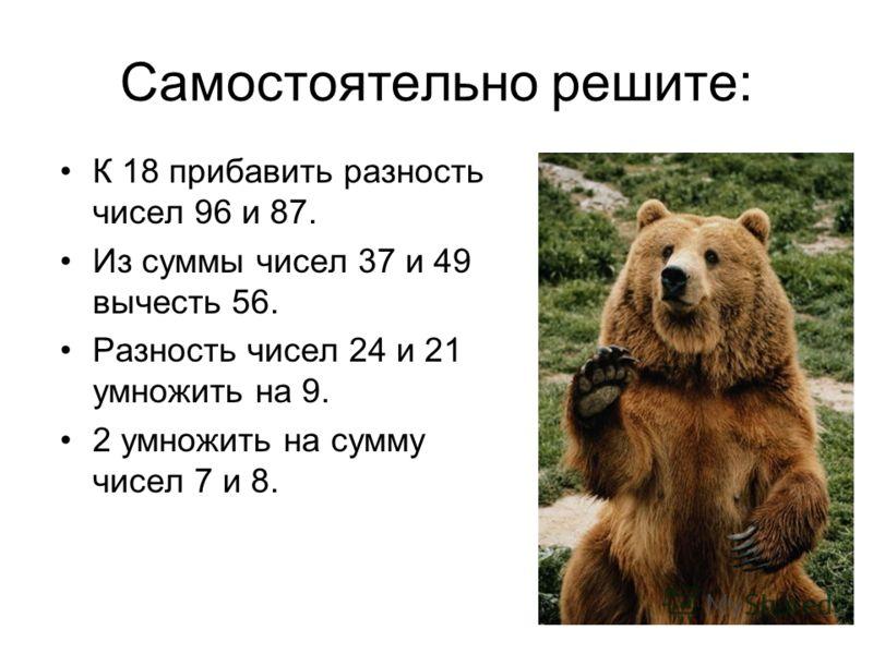 Самостоятельно решите: К 18 прибавить разность чисел 96 и 87. Из суммы чисел 37 и 49 вычесть 56. Разность чисел 24 и 21 умножить на 9. 2 умножить на сумму чисел 7 и 8.