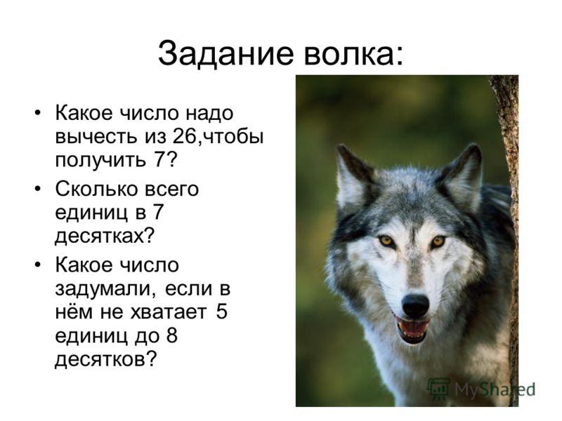 Задание волка: Какое число надо вычесть из 26,чтобы получить 7? Сколько всего единиц в 7 десятках? Какое число задумали, если в нём не хватает 5 единиц до 8 десятков?
