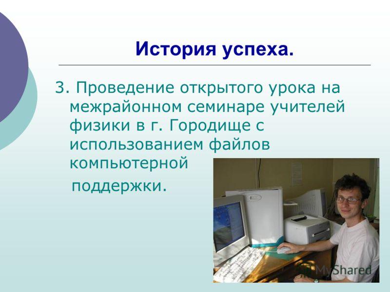 История успеха. 3. Проведение открытого урока на межрайонном семинаре учителей физики в г. Городище с использованием файлов компьютерной поддержки.