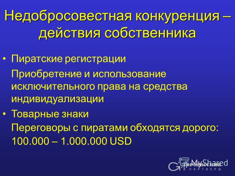 Недобросовестная конкуренция – действия собственника Пиратские регистрации Приобретение и использование исключительного права на средства индивидуализации Товарные знаки Переговоры с пиратами обходятся дорого: 100.000 – 1.000.000 USD
