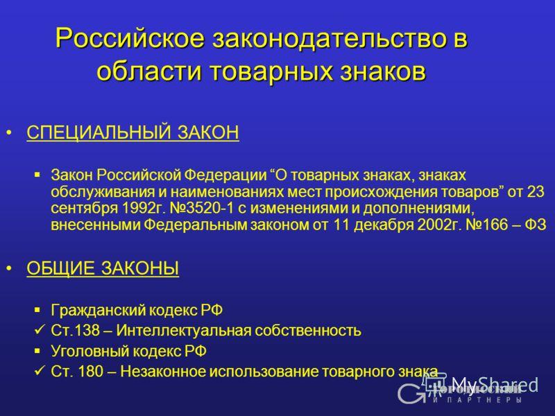 Российское законодательство в области товарных знаков СПЕЦИАЛЬНЫЙ ЗАКОН Закон Российской Федерации О товарных знаках, знаках обслуживания и наименованиях мест происхождения товаров от 23 сентября 1992г. 3520-1 c изменениями и дополнениями, внесенными