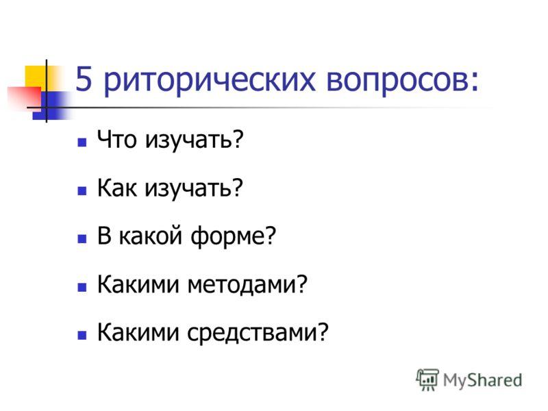 5 риторических вопросов: Что изучать? Как изучать? В какой форме? Какими методами? Какими средствами?