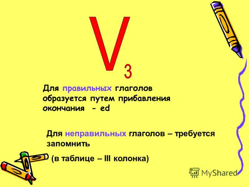Для неправильных глаголов – требуется запомнить (в таблице – III колонка) Для правильных глаголов образуется путем прибавления окончания - ed