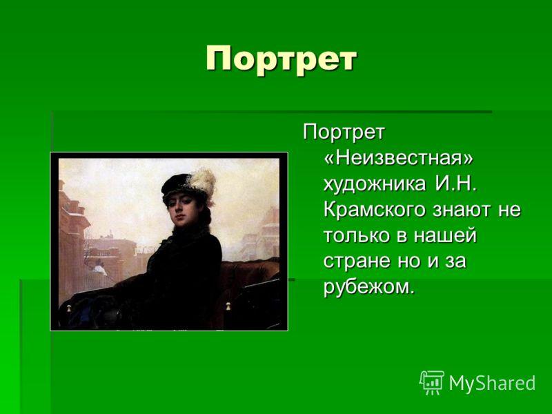 Портрет Портрет «Неизвестная» художника И.Н. Крамского знают не только в нашей стране но и за рубежом.