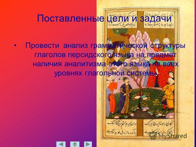 Поставленные цели и задачи Провести анализ грамматической структуры глаголов персидского языка на предмет наличия аналитизма этого языка на всех уровнях глагольной системы