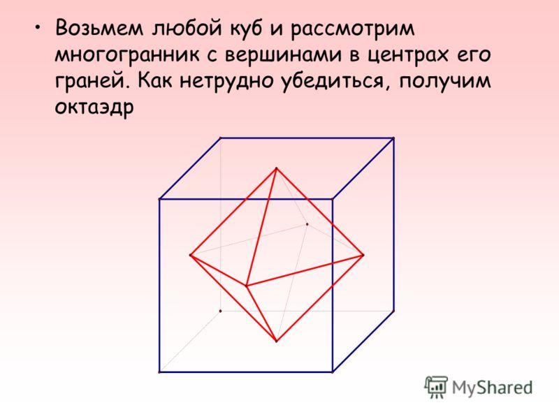 Возьмем любой куб и рассмотрим многогранник с вершинами в центрах его граней. Как нетрудно убедиться, получим октаэдр