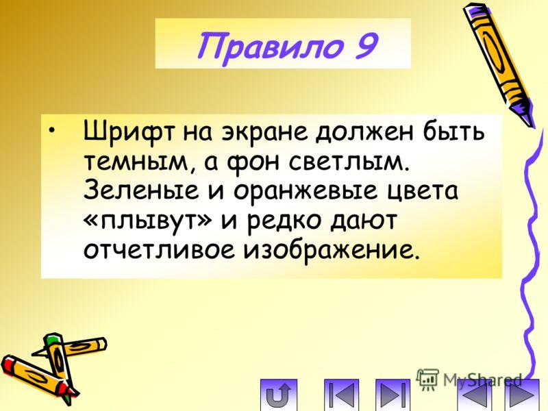 Шрифт на экране должен быть темным, а фон светлым. Зеленые и оранжевые цвета «плывут» и редко дают отчетливое изображение. Правило 9