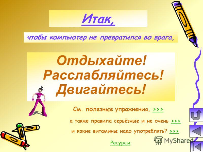 Отдыхайте! Расслабляйтесь! Двигайтесь! Итак, См. полезные упражнения, >>>>>> а также правила серьёзные и не очень >>>>>> и какие витамины надо употреблять? >>>>>> чтобы компьютер не превратился во врага, Ресурсы