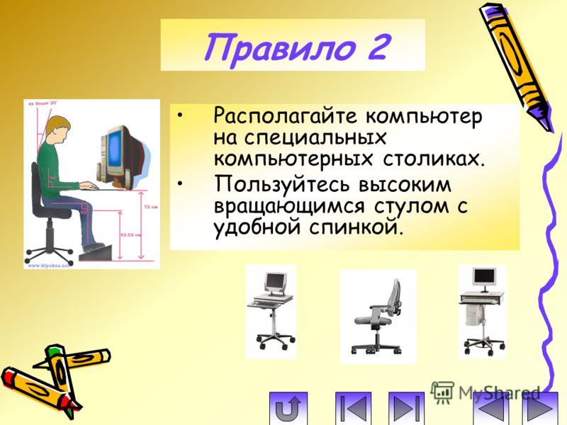 Располагайте компьютер на специальных компьютерных столиках. Пользуйтесь высоким вращающимся стулом с удобной спинкой. Правило 2