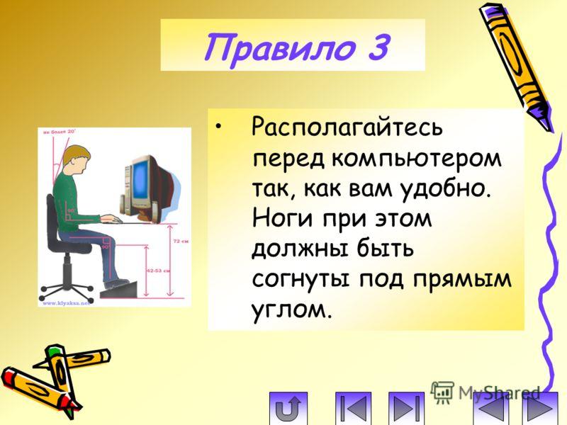 Располагайтесь перед компьютером так, как вам удобно. Ноги при этом должны быть согнуты под прямым углом. Правило 3