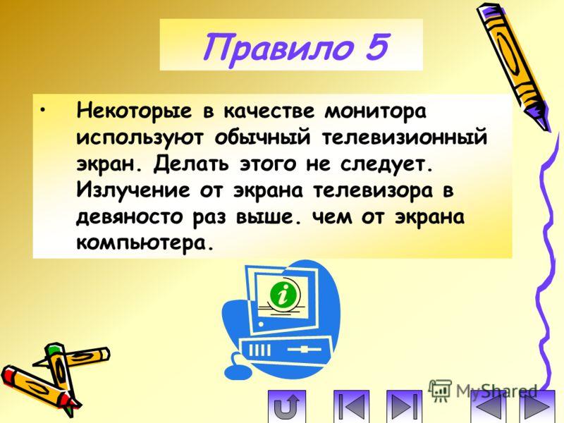 Правило 5 Некоторые в качестве монитора используют обычный телевизионный экран. Делать этого не следует. Излучение от экрана телевизора в девяносто раз выше. чем от экрана компьютера.