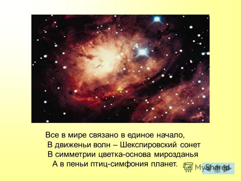 Все в мире связано в единое начало, В движеньи волн – Шекспировский сонет В симметрии цветка-основа мирозданья А в пеньи птиц-симфония планет.