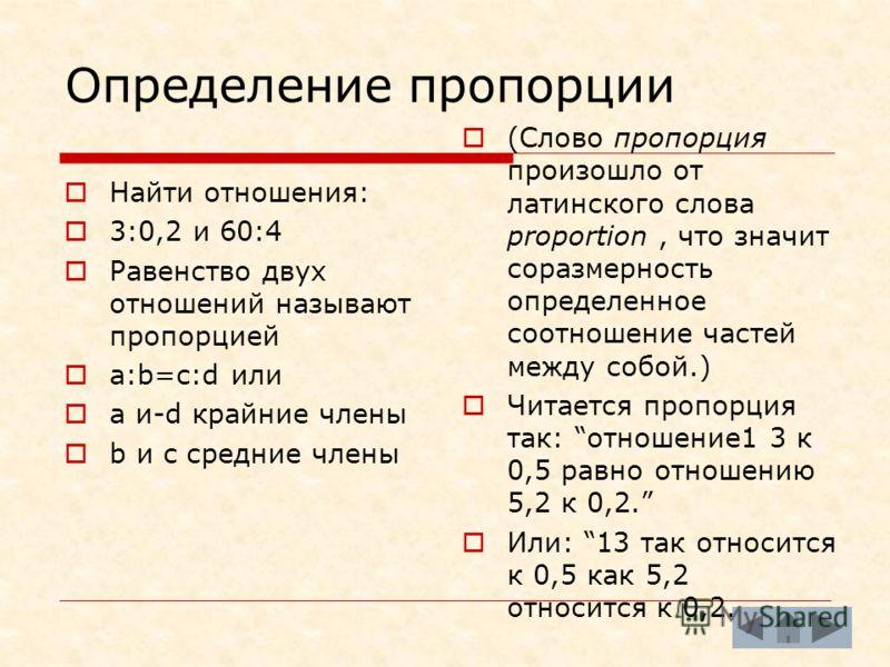 Определение пропорции (Слово пропорция произошло от латинского слова proportion, что значит соразмерность определенное соотношение частей между собой.) Читается пропорция так: отношение1 3 к 0,5 равно отношению 5,2 к 0,2. Или: 13 так относится к 0,5