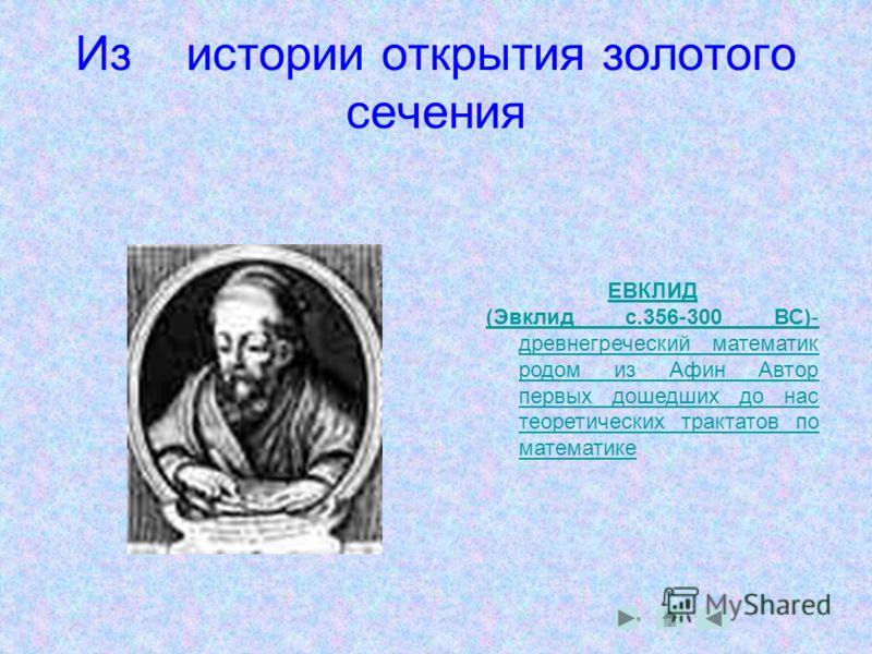 Из истории открытия золотого сечения ЕВКЛИД (Эвклид с.356-300 ВС)- древнегреческий математик родом из Афин Автор первых дошедших до нас теоретических трактатов по математике