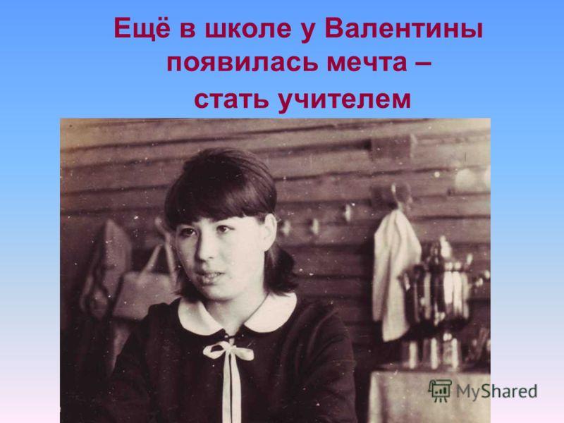 Ещё в школе у Валентины появилась мечта – стать учителем