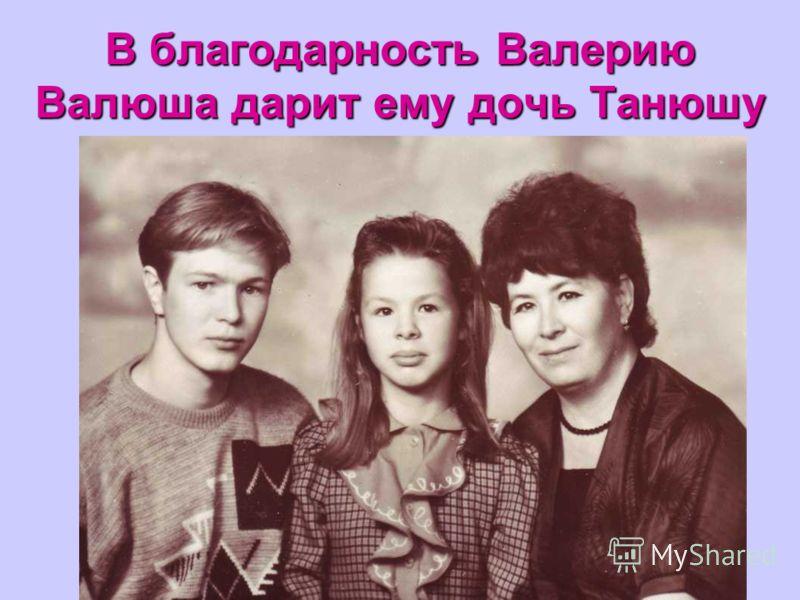 В благодарность Валерию Валюша дарит ему дочь Танюшу