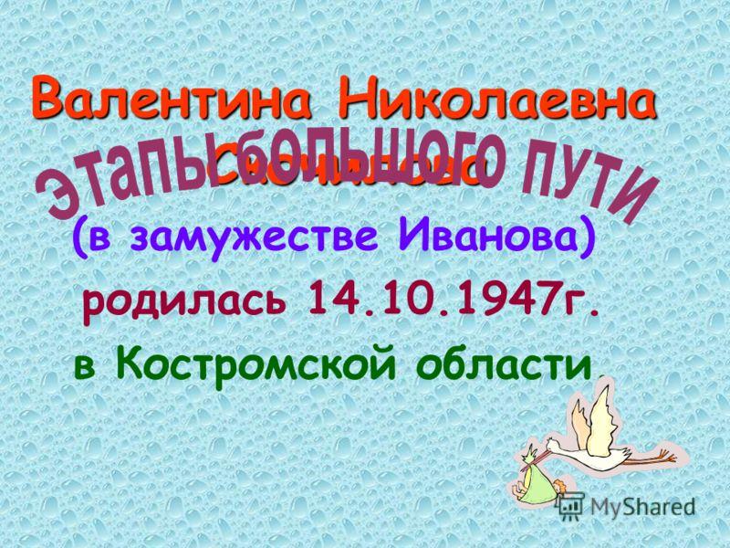 Валентина Николаевна Скочилова Валентина Николаевна Скочилова (в замужестве Иванова) родилась 14.10.1947г. в Костромской области.