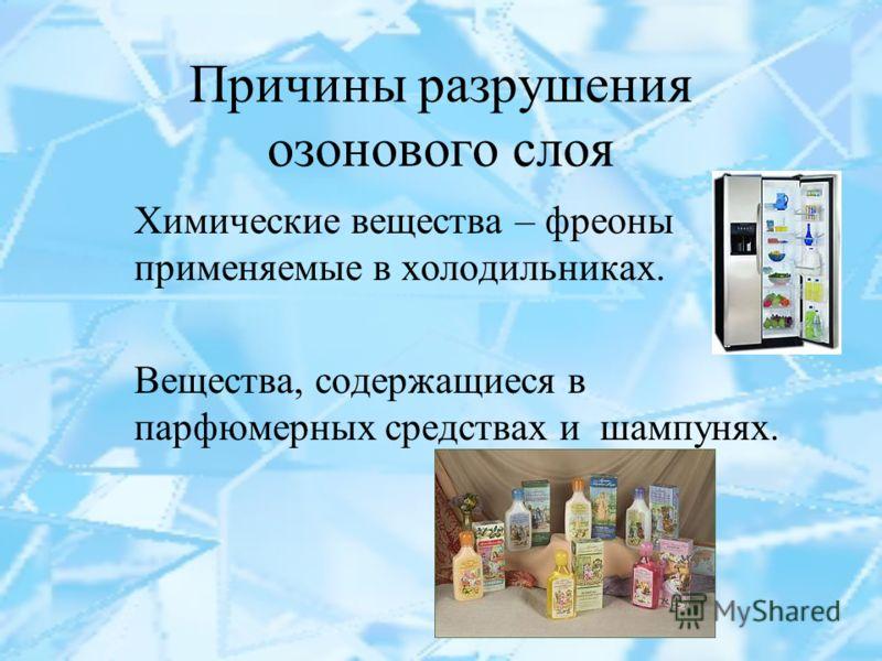 Причины разрушения озонового слоя Химические вещества – фреоны применяемые в холодильниках. Вещества, содержащиеся в парфюмерных средствах и шампунях.